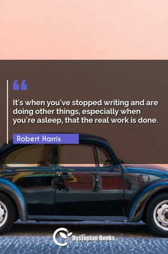 It's when you've stopped writing and are doing other things, especially when you're asleep, that the real work is done.
