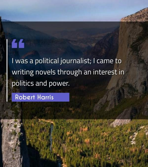 I was a political journalist; I came to writing novels through an interest in politics and power.