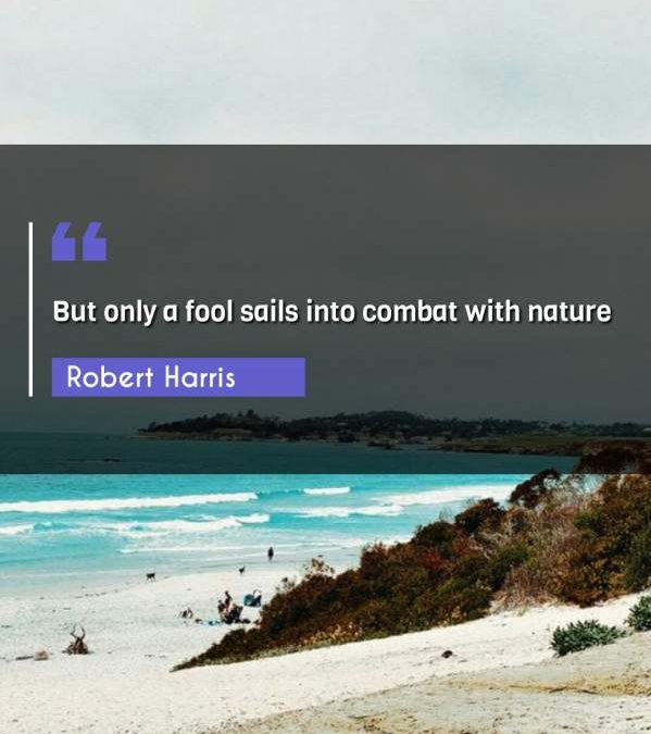 But only a fool sails into combat with nature
