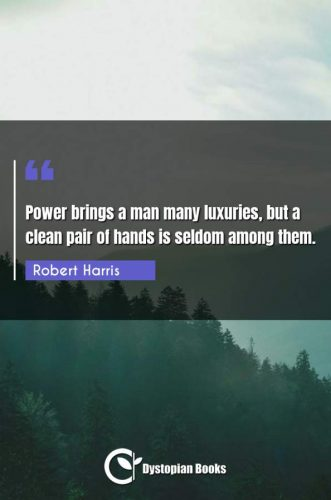 Power brings a man many luxuries, but a clean pair of hands is seldom among them.