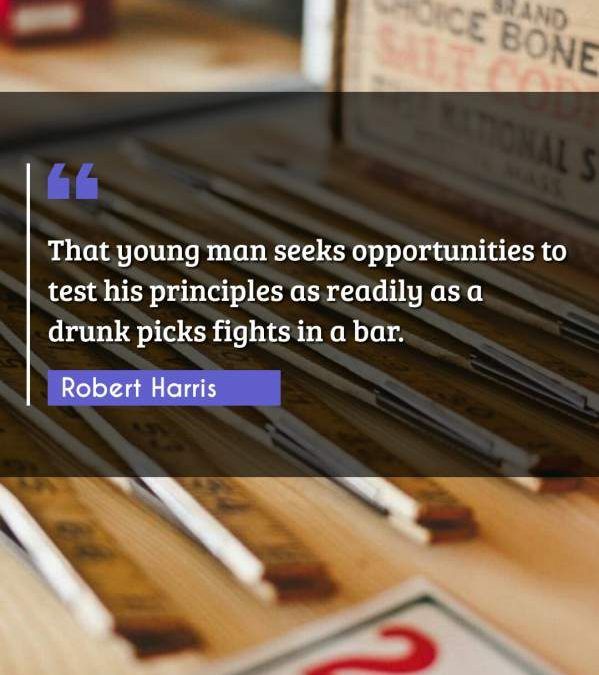 That young man seeks opportunities to test his principles as readily as a drunk picks fights in a bar.