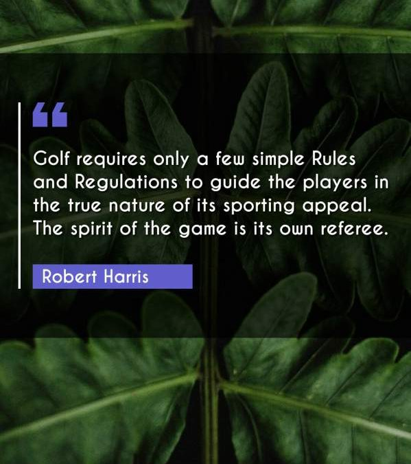 Golf requires only a few simple Rules and Regulations to guide the players in the true nature of its sporting appeal. The spirit of the game is its own referee.