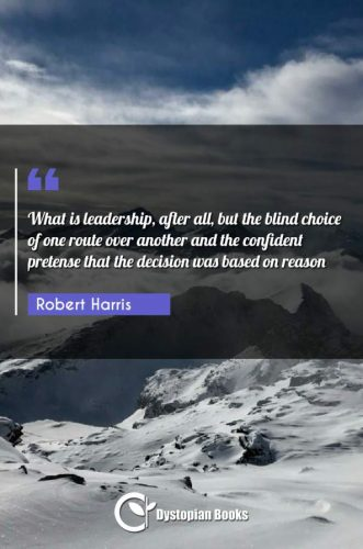 What is leadership, after all, but the blind choice of one route over another and the confident pretense that the decision was based on reason