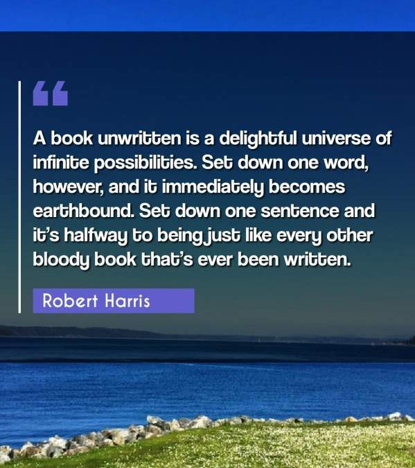 A book unwritten is a delightful universe of infinite possibilities. Set down one word, however, and it immediately becomes earthbound. Set down one sentence and it's halfway to being just like every other bloody book that's ever been written.