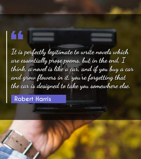 It is perfectly legitimate to write novels which are essentially prose poems, but in the end, I think, a novel is like a car, and if you buy a car and grow flowers in it, you're forgetting that the car is designed to take you somewhere else.