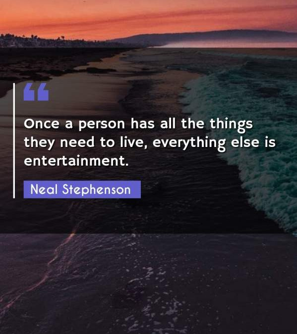 Once a person has all the things they need to live, everything else is entertainment.
