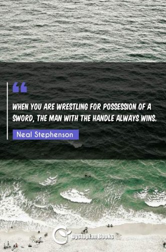 When you are wrestling for possession of a sword, the man with the handle always wins.