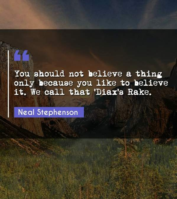 You should not believe a thing only because you like to believe it. We call that 'Diax's Rake.