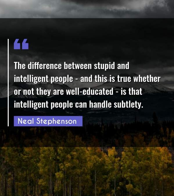 The difference between stupid and intelligent people - and this is true whether or not they are well-educated - is that intelligent people can handle subtlety.