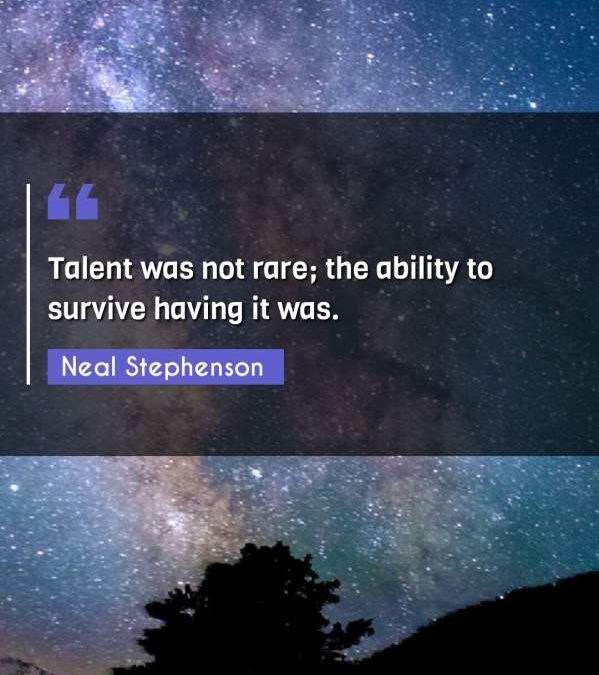 Talent was not rare; the ability to survive having it was.