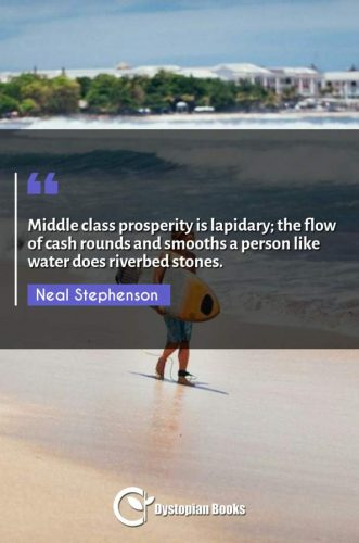 Middle class prosperity is lapidary; the flow of cash rounds and smooths a person like water does riverbed stones.