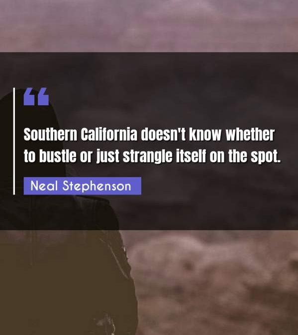 Southern California doesn't know whether to bustle or just strangle itself on the spot.