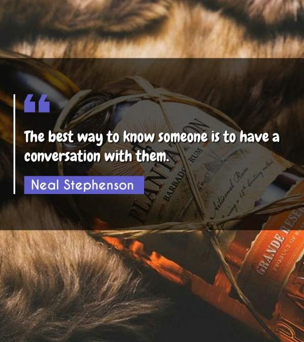 The best way to know someone is to have a conversation with them.