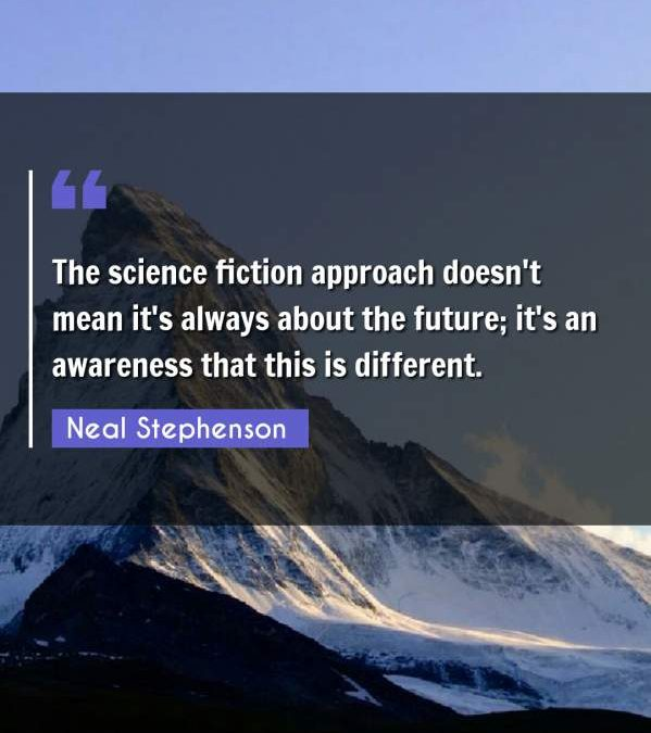 The science fiction approach doesn't mean it's always about the future; it's an awareness that this is different.
