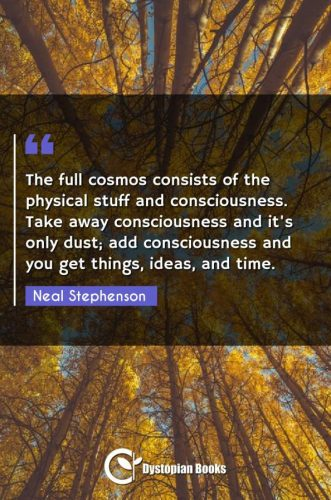 The full cosmos consists of the physical stuff and consciousness. Take away consciousness and it's only dust; add consciousness and you get things, ideas, and time.