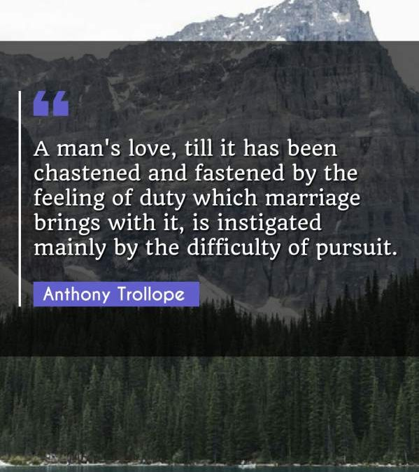 A man's love, till it has been chastened and fastened by the feeling of duty which marriage brings with it, is instigated mainly by the difficulty of pursuit.
