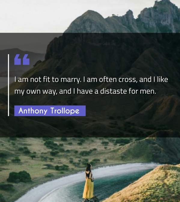 I am not fit to marry. I am often cross, and I like my own way, and I have a distaste for men.
