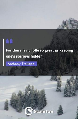 For there is no folly so great as keeping one's sorrows hidden.