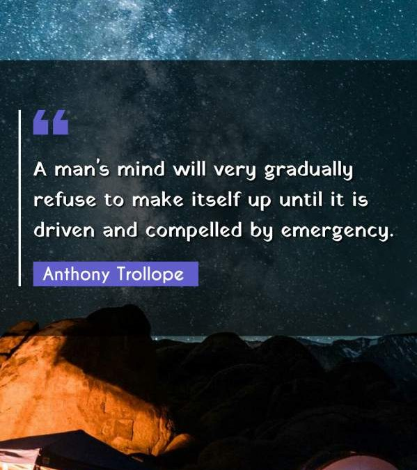 A man's mind will very gradually refuse to make itself up until it is driven and compelled by emergency.