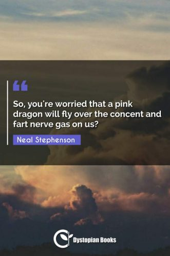 So, you're worried that a pink dragon will fly over the concent and fart nerve gas on us?