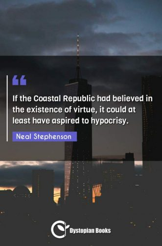 If the Coastal Republic had believed in the existence of virtue, it could at least have aspired to hypocrisy.