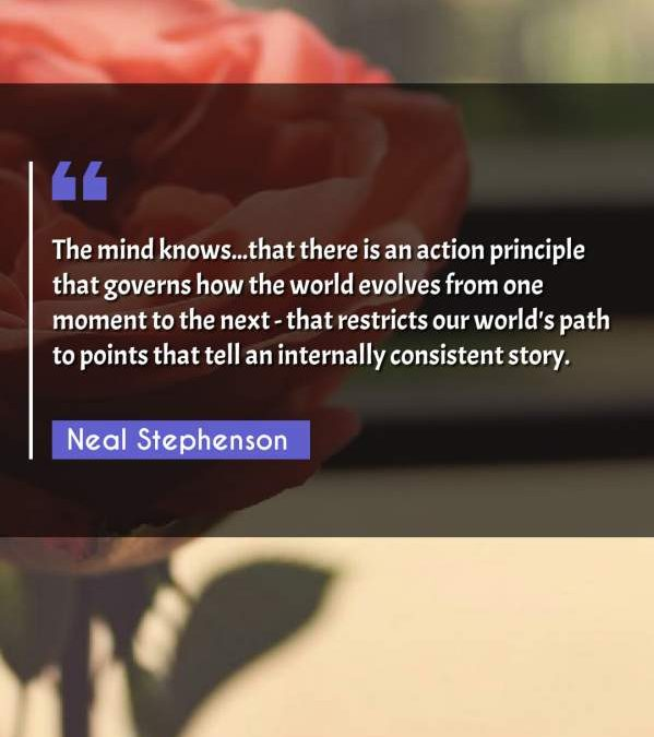 The mind knows...that there is an action principle that governs how the world evolves from one moment to the next - that restricts our world's path to points that tell an internally consistent story.