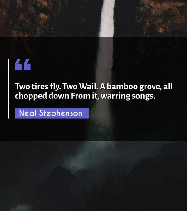 Two tires fly. Two Wail. A bamboo grove, all chopped down From it, warring songs.