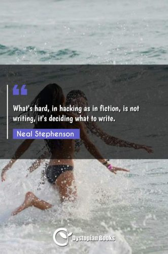 What's hard, in hacking as in fiction, is not writing, it's deciding what to write.
