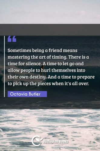 Sometimes being a friend means mastering the art of timing. There is a time for silence. A time to let go and allow people to hurl themselves into their own destiny. And a time to prepare to pick up the pieces when it's all over.