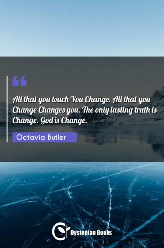 All that you touch You Change. All that you Change Changes you. The only lasting truth is Change. God is Change.