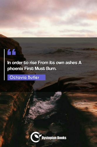 In order to rise From its own ashes A phoenix First Must Burn.