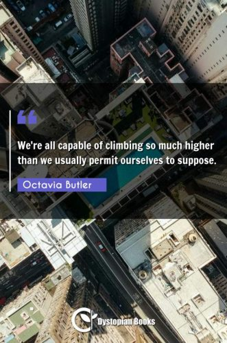 We're all capable of climbing so much higher than we usually permit ourselves to suppose.