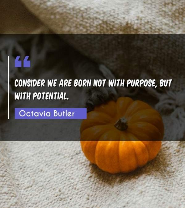 Consider We are born Not with purpose, But with potential.