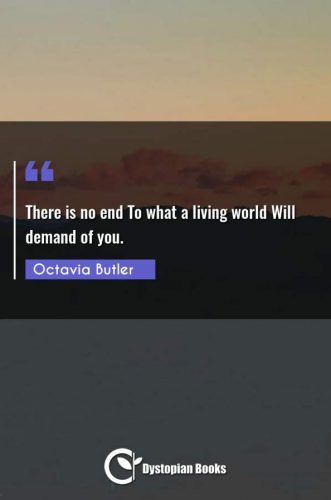 There is no end To what a living world Will demand of you.