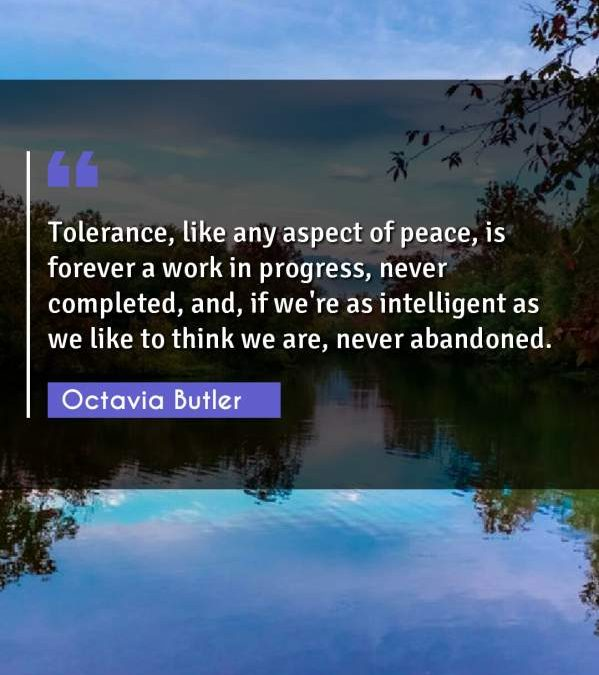Tolerance, like any aspect of peace, is forever a work in progress, never completed, and, if we're as intelligent as we like to think we are, never abandoned.