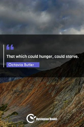 That which could hunger, could starve.