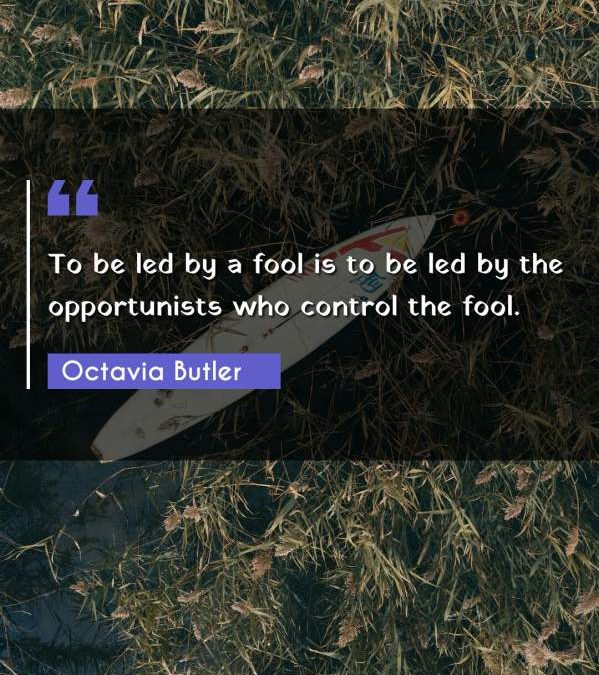 To be led by a fool is to be led by the opportunists who control the fool.