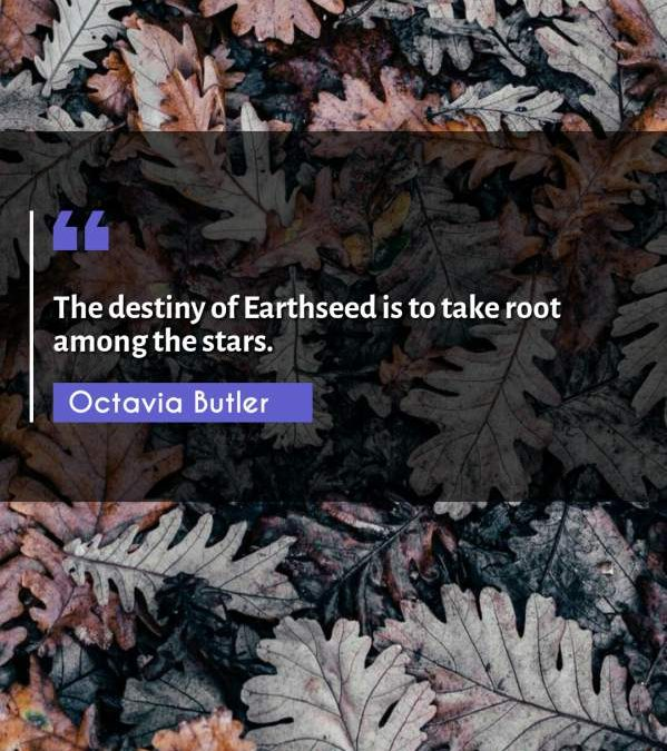 The destiny of Earthseed is to take root among the stars.