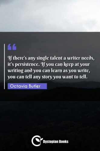 If there's any single talent a writer needs, it's persistence. If you can keep at your writing and you can learn as you write, you can tell any story you want to tell.