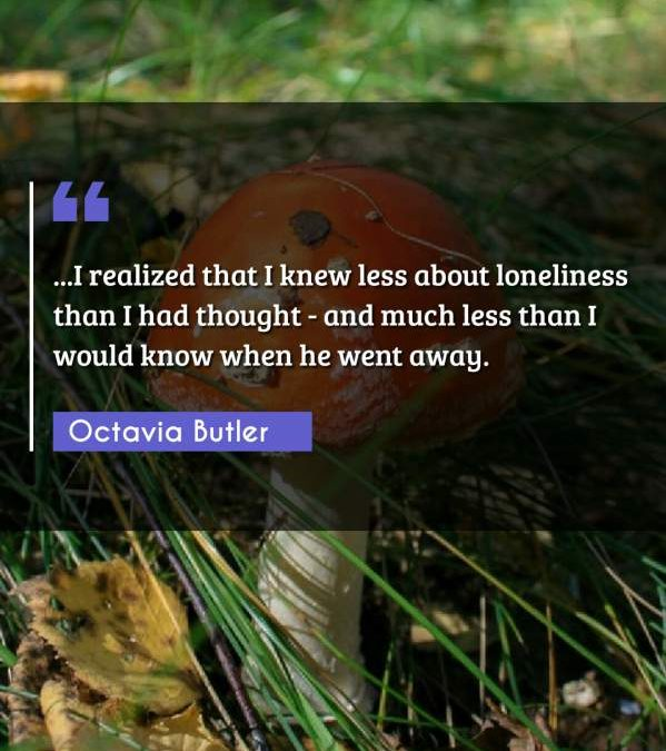 ...I realized that I knew less about loneliness than I had thought - and much less than I would know when he went away.
