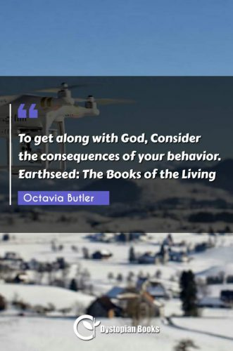 To get along with God, Consider the consequences of your behavior. Earthseed: The Books of the Living