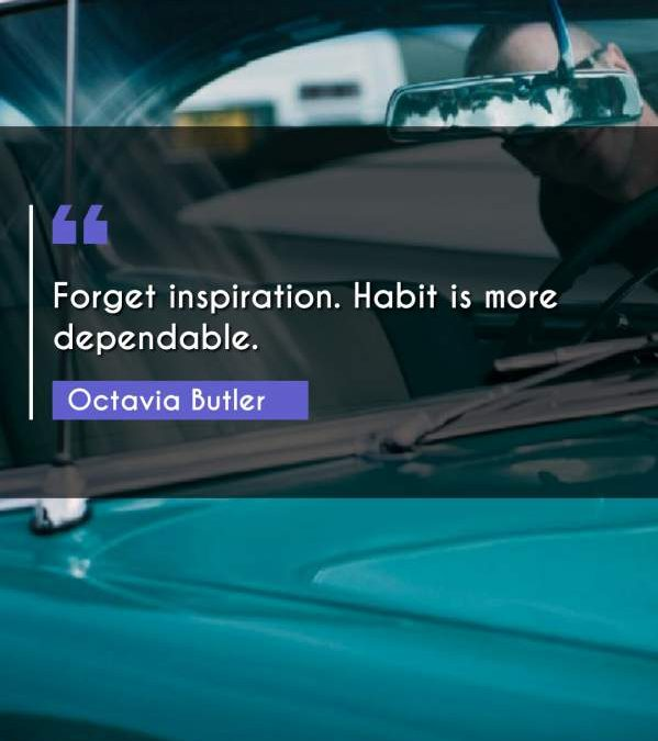Forget inspiration. Habit is more dependable.