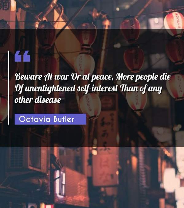 Beware At war Or at peace, More people die Of unenlightened self-interest Than of any other disease