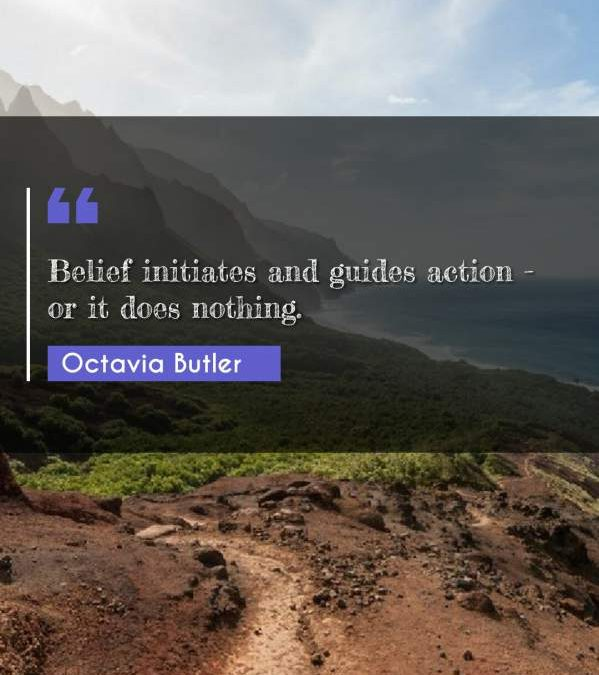 Belief initiates and guides action - or it does nothing.