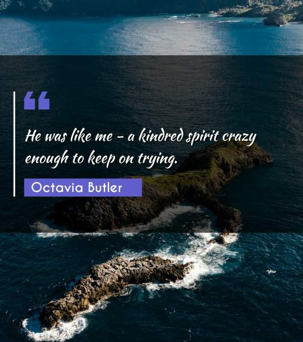 He was like me - a kindred spirit crazy enough to keep on trying.