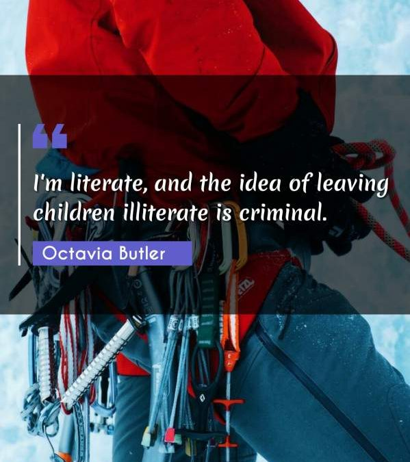 I'm literate, and the idea of leaving children illiterate is criminal.