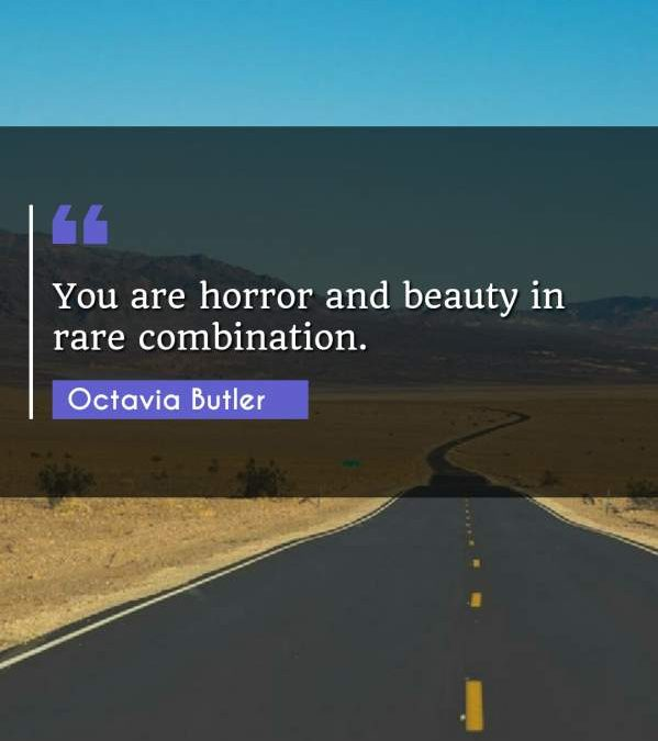 You are horror and beauty in rare combination.