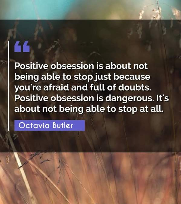 Positive obsession is about not being able to stop just because you're afraid and full of doubts. Positive obsession is dangerous. It's about not being able to stop at all.