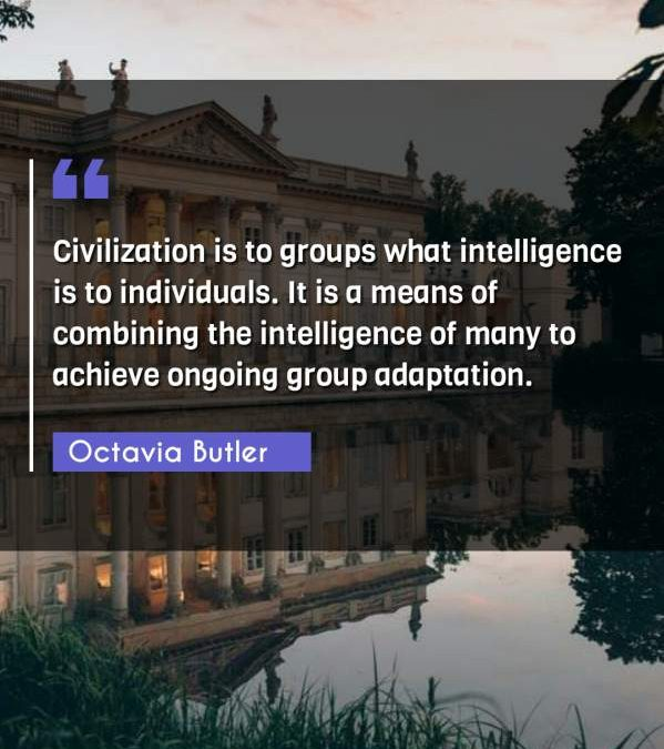 Civilization is to groups what intelligence is to individuals. It is a means of combining the intelligence of many to achieve ongoing group adaptation.