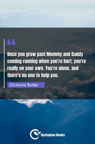 Once you grow past Mommy and Daddy coming running when you're hurt, you're really on your own. You're alone, and there's no one to help you.